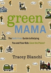 Green Mama - The Guilt-Free Guide to Helping You and Your Kids Save the Planet ebook by Tracey Bianchi