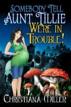 Somebody Tell Aunt Tillie We're In Trouble! ebook by Christiana Miller