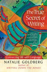 The True Secret of Writing - Connecting Life with Language ebook by Natalie Goldberg