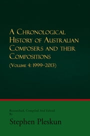 A CHRONOLOGICAL HISTORY OF AUSTRALIAN COMPOSERS AND THEIR COMPOSITIONS - Vol. 4 1999-2013 ebook by Stephen Pleskun