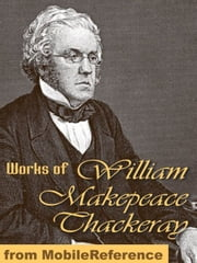 Works Of William Makepeace Thackeray: (100+ Works) Incl: Vanity Fair, The Book Of Snobs, The Rose And The Ring, The Virginians, The Newcomes & More. (Mobi Collected Works) ebook by William Makepeace Thackeray