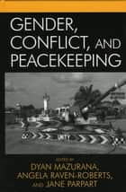 Gender, Conflict, and Peacekeeping ebook by Dyan Mazurana, Angela Raven-Roberts, Jane Parpart,...