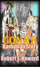 The Conan Barbarian Story - ( 11 Adventure Tales of Conan) ebook by Robert E. Howard