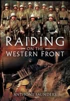 Raiding on the Western Front ebook by Anthony Saunders