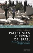 Palestinian Citizens of Israel - Power, Resistance and the Struggle for Space ebook by Sharri Plonski