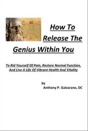 How To Release The Genius Within You To Rid Yourself Of Pain, Restore Normal Function, And Live A Life Of Vibrant Health And Vitality ebook by Anthony Galzarano