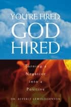 You're Fired, God Hired ebook by Dr. Beverly Lewis-Johnson