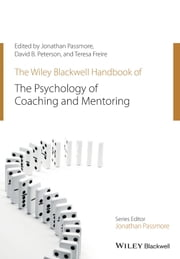 The Wiley-Blackwell Handbook of the Psychology of Coaching and Mentoring ebook by Jonathan Passmore,David Peterson,Teresa Freire