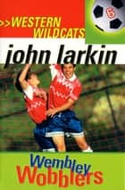 Wembley Wobblers - Western Wildcats 6 ebook by John Larkin