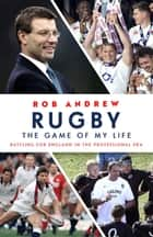 Rugby: The Game of My Life - Battling for England in the Professional Era ebook by Rob Andrew