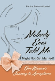 Nobody Ever Told Me I Might Not Get Married! - One Woman's Journey to Acceptance ebook by Patrice Thomas Conwell