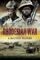 The Rhodesian War - A Military History ebook by Moorcraft, Paul