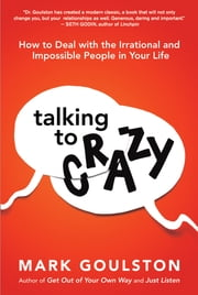 Talking to Crazy - How to Deal with the Irrational and Impossible People in Your Life ebook by Mark GOULSTON