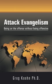 Attack Evangelism - Being on the offense without being offensive ebook by Greg Koehn Ph.D.