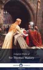 Complete Works of Sir Thomas Malory (Delphi Classics) ebook by Sir Thomas Malory, Delphi Classics