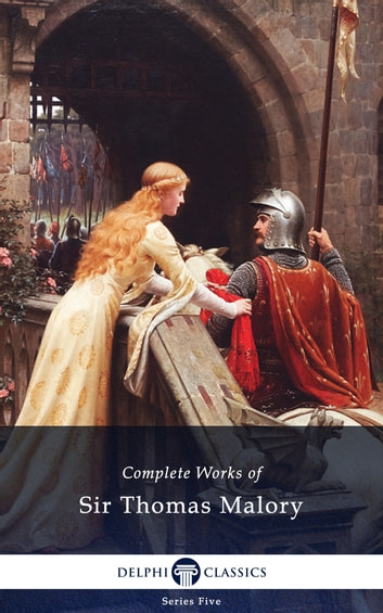 Complete Works of Sir Thomas Malory (Delphi Classics) ebook by Sir Thomas Malory,Delphi Classics