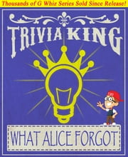 What Alice Forgot - Trivia King! - Fun Facts and Trivia Tidbits Quiz Game Books ebook by G Whiz