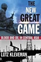 The New Great Game - Blood and Oil in Central Asia ebook by Lutz Kleveman