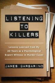 Listening to Killers - Lessons Learned from My Twenty Years as a Psychological Expert Witness in Murder Cases ebook by James Garbarino