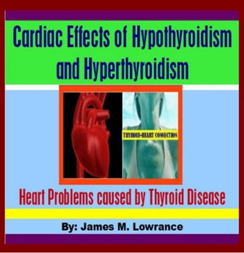 Cardiac Effects of Hypothyroidism and Hyperthyroidism - Heart Problems caused by Thyroid Disease ebook by James Lowrance