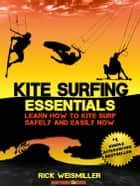 Kitesurfing Essentials: Learn How to Kite Surf Safely and Easily NOW! ebook by Rick Weismiller
