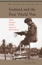 Scotland and the First World War - Myth, Memory, and the Legacy of Bannockburn ebook by Gill Plain, Fran Brearton, Michael Brown,...