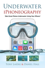 Underwater iPhoneography Take Great Photos Underwater Using Your iPhone ebook by Tony Laidig,Daniel Hall