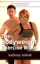 The Bodyweight Exercise Bible: Bodyweight Workout Routines For Men And Women ebook by Anthony Anholt
