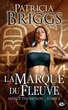 La Marque du fleuve - Mercy Thompson, T6 ebook by Patricia Briggs