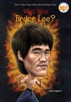 Who Was Bruce Lee? ebook by Jim Gigliotti, Who HQ, John Hinderliter