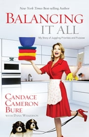 Balancing It All - My Story of Juggling Priorities and Purpose ebook by Candace Cameron Bure,Dana Wilkerson