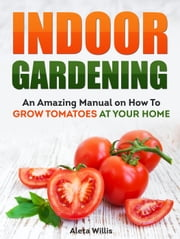 Indoor Gardening: An Amazing Manual on How To Grow Tomatoes At Your Home ebook by Aleta Willis