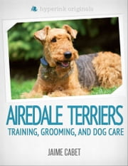 A New Owner's Guide to Airedale Terriers ebook by Jaime Cabet