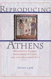 Reproducing Athens - Menander's Comedy, Democratic Culture, and the Hellenistic City ebook by Susan Lape