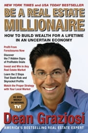 Be a Real Estate Millionaire - How to Build Wealth for a Lifetime in an Uncertain Economy ebook by Dean Graziosi