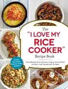 "The ""I Love My Rice Cooker"" Recipe Book - From Mashed Sweet Potatoes to Spicy Ground Beef, 175 Easy--and Unexpected--Recipes ebook by Adams Media"