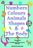 Numbers, Colours, Animals, Shapes, & The Body ebook by Kerrice Accarias