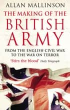The Making Of The British Army ebook by Allan Mallinson