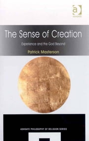 The Sense of Creation - Experience and the God Beyond ebook by Professor Patrick Masterson,Professor Jerome Gellman,Professor Paul Helm,Professor Linda Zagzebski