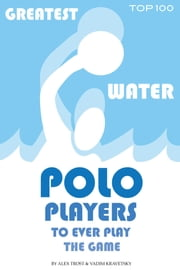 Greatest Water Polo Players to Ever Play the Game: Top 100 ebook by alex trostanetskiy