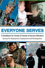 Everyone Serves - A Handbook for Family & Friends of Service Members: During Pre-Deployment, Deployment and Reintegration ebook by Blue Star Families,Vulcan Productions