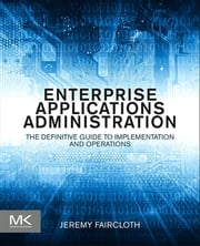 Enterprise Applications Administration - The Definitive Guide to Implementation and Operations ebook by Jeremy Faircloth