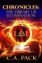 Chronicles: The Library of Illumination ebook by C. A. Pack