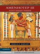Amenhotep III ebook by Arielle P. Kozloff