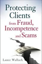 Protecting Clients from Fraud, Incompetence and Scams ebook by Lance Wallach