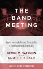 The Band Meeting: Rediscovering Relational Discipleship in Transformational Community ebook by Kevin M. Watson, Scott T. Kisker
