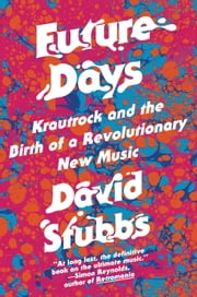 Future Days - Krautrock and the Birth of a Revolutionary New Music ebook by David Stubbs