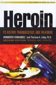 Heroin - Its History, Pharmacology & Treatment ebook by Humberto Fernandez,Therissa A. Libby, Ph.D.