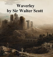 Waverley or 'Tis Sixty Years Since, First of the Waverley Novels ebook by Sir Walter Scott
