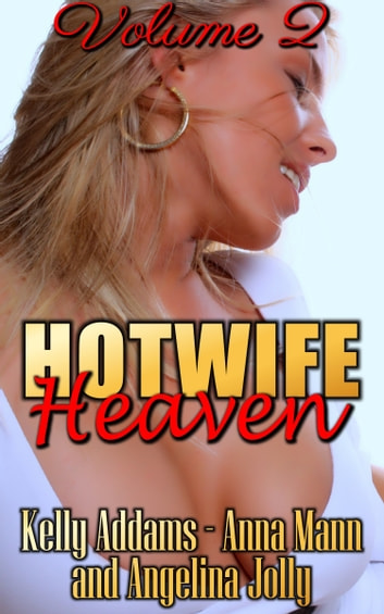 Hotwife Heaven: Volume 2 eBook by Kelly Addams,Anna Mann,Angelina Jolly